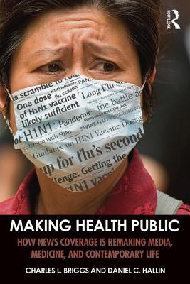 Making Health Public: How News Coverage Is Remaking Media, Medicine, and Contemporary Life - Briggs, Charles L., and Hallin, Daniel C.