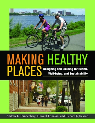 Making Healthy Places: Designing and Building for Health, Well-Being, and Sustainability - Dannenberg, Andrew L (Editor), and Frumkin, Howard (Editor), and Jackson, Richard J (Editor)