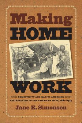 Making Home Work: Domesticity and Native American Assimilation in the American West, 1860-1919 - Simonsen, Jane E