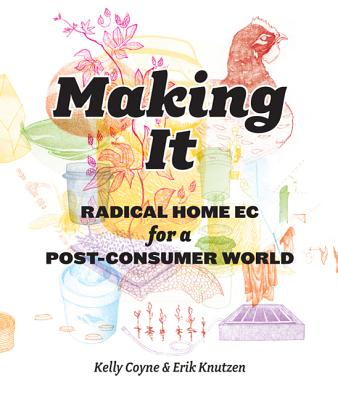 Making It: Radical Home Ec for a Post-Consumer World - Coyne, Kelly, and Erik, Knutzen
