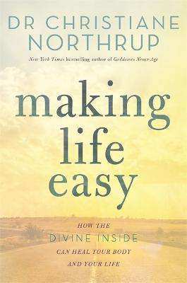 Making Life Easy: How the Divine Inside Can Heal Your Body and Your Life - Northrup, Christiane, Dr.