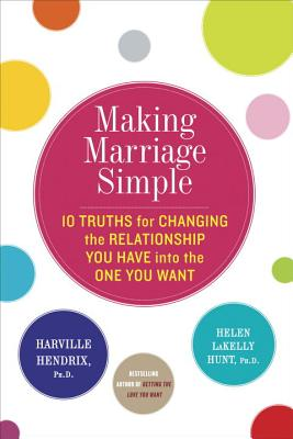 Making Marriage Simple: Ten Truths for Changing the Relationship You Have Into the One You Want - Hendrix, Harville, PH.D., PH D, and Hunt, Helen LaKelly, PH.D., PH D