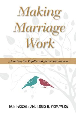 Making Marriage Work: Avoiding the Pitfalls and Achieving Success - Pascale, Rob, and Primavera, Louis H, PhD