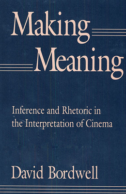 Making Meaning: Inference and Rhetoric in the Interpretation of Cinema - Bordwell, David, Professor