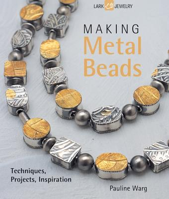 Making Metal Beads: Techniques, Projects, Inspiration - Warg, Pauline