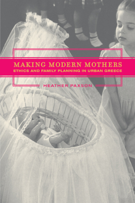 Making Modern Mothers: Ethics and Family Planning in Urban Greece - Paxson, Heather