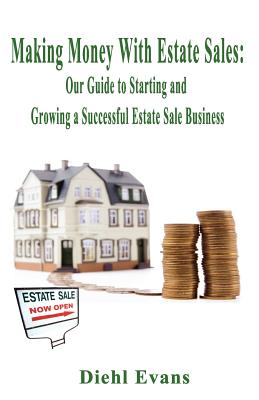 Making Money with Estate Sales: Our Guide to Starting and Growing a Successful Estate Sale Business - Evans, Diehl