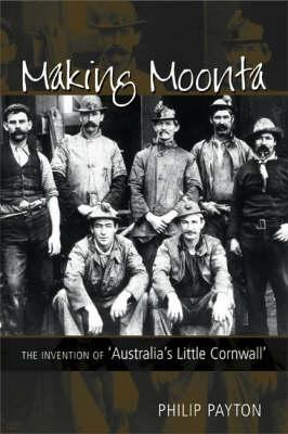 Making Moonta: The Invention of 'australia's Little Cornwall' - Payton, Philip