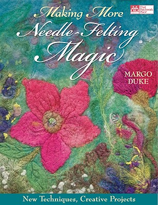 Making More Needle-Felting Magic: New Techniques, Creative Projects - Duke, Margo