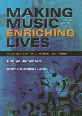 Making Music and Enriching Lives: A Guide for All Music Teachers - Blanchard, Bonnie (Editor)