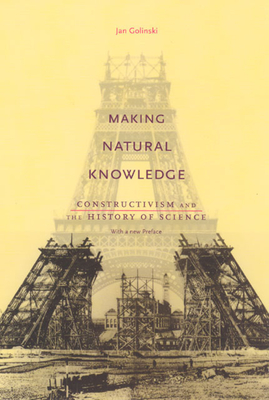 Making Natural Knowledge: Constructivism and the History of Science, with a New Preface - Golinski, Jan