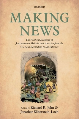 Making News: The Political Economy of Journalism in Britain and America from the Glorious Revolution to the Internet - John, Richard R. (Editor), and Silberstein-Loeb, Jonathan (Editor)