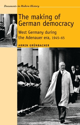 Making of German Democracy: West Germany During the Adenauer Era, 19450-65 - Grunbacher, Armin