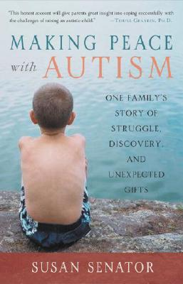 Making Peace with Autism: One Family's Story of Struggle, Discovery, and Unexpected Gifts - Senator, Susan