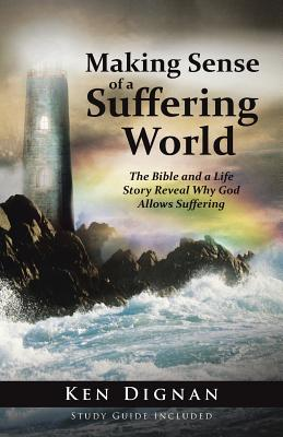 Making Sense of a Suffering World: The Bible and a Life Story Reveal Answers to Why God Allows Suffering - Dignan, Ken