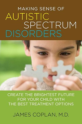 Making Sense of Autistic Spectrum Disorders: Create the Brightest Future for Your Child with the Best Treatment Options - Coplan, James
