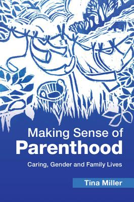 Making Sense of Parenthood: Caring, Gender and Family Lives - Miller, Tina