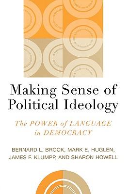 Making Sense of Political Ideology: The Power of Language in Democracy - Brock, Bernard L, and Huglen, Mark E, and Klumpp, James F