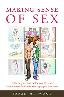 Making Sense of Sex: A Forthright Guide to Puberty, Sex and Relationships for People with Asperger's Syndrome - Attwood, Sarah