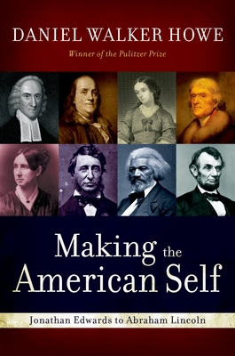 Making the American Self: Jonathan Edwards to Abraham Lincoln - Howe, Daniel Walker