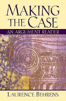 Making the Case: An Argument Reader - Behrens, Laurence