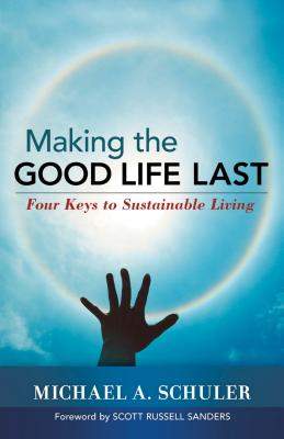 Making the Good Life Last: Four Keys to Sustainable Living - Schuler, Michael A, and Sanders, Scott Russell, Professor (Foreword by)