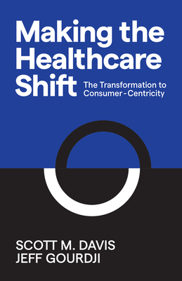 Making the Healthcare Shift: The Transformation to Consumer-Centricity - Davis, Scott M, and Gourdji, Jeff