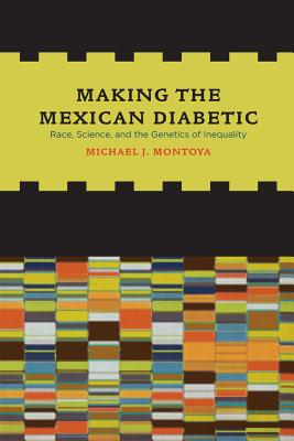 Making the Mexican Diabetic: Race, Science, and the Genetics of Inequality - Montoya, Michael
