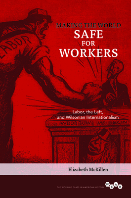 Making the World Safe for Workers: Labor, the Left, and Wilsonian Internationalism - McKillen, Elizabeth