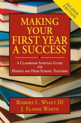 Making Your First Year a Success: A Classroom Survival Guide for Middle and High School Teachers - Wyatt III, Robert L, and White, J Elaine
