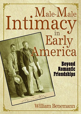 Male-Male Intimacy in Early America: Beyond Romantic Friendships - Benemann, William