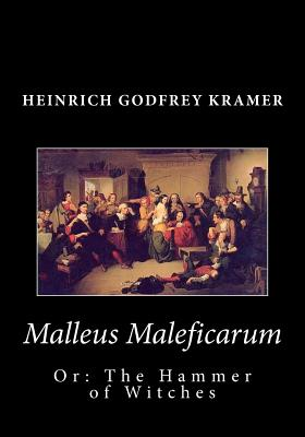 Malleus Maleficarum, or: The Hammer of Witches - Kramer, Heinrich Godfrey, and Summers, Montague, Professor (Translated by)