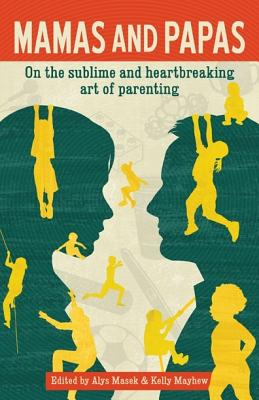 Mamas and Papas: On the Sublime and Heartbreaking Art of Parenting - Masek, Alys (Editor)
