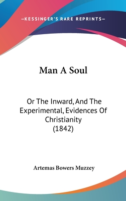 Man a Soul: Or the Inward, and the Experimental, Evidences of Christianity (1842) - Muzzey, Artemas Bowers