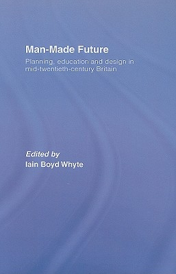 Man Made Future: Planning, Education and Design in Mid-Twentieth-Century Britain - Whyte, Iain Boyd (Editor)