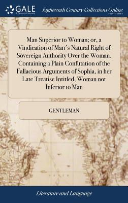 Man Superior to Woman; Or, a Vindication of Man's Natural Right of Sovereign Authority Over the Woman. Containing a Plain Confutation of the Fallacious Arguments of Sophia, in Her Late Treatise Intitled, Woman Not Inferior to Man - Gentleman