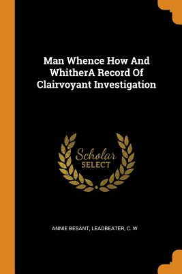 Man Whence How and Whithera Record of Clairvoyant Investigation - Besant, Annie, and Leadbeater, C W