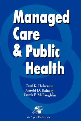 Managed Care & Public Health - McLaughlin, Curtis P, and Halverson, Paul K, and Kaluzny, Arnold D, Ph.D.