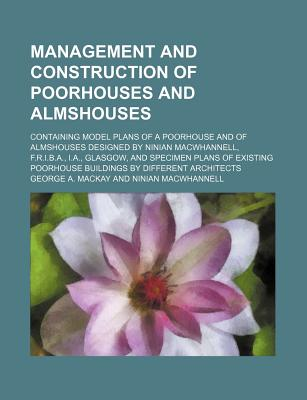 Management and Construction of Poorhouses and Almshouses; Containing Model Plans of a Poorhouse and of Almshouses Designed by Ninian Macwhannell, F.R.I.B.A., I.A., Glasgow, and Specimen Plans of Existing Poorhouse Buildings by Different Architects - MacKay, George A