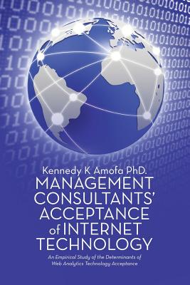 Management Consultants' Acceptance of Internet Technology: An Empirical Study of the Determinants of Web Analytics Technology Acceptance - Amofa Phd, Kennedy K