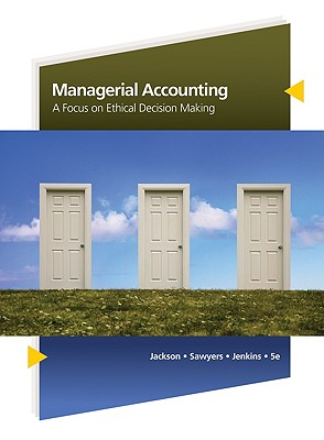 Managerial Accounting: A Focus on Ethical Decision Making - Jackson, Steven R, and Sawyers, Roby B, and Jenkins, J Gregory