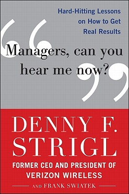 Managers, Can You Hear Me Now?: Hard-Hitting Lessons on How to Get Real Results - Strigl, Denny F, and Swiatek, Frank