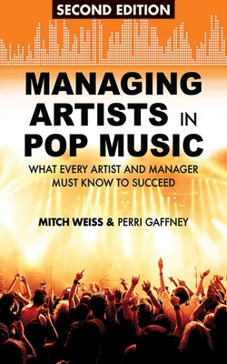 Managing Artists in Pop Music: What Every Artist and Manager Must Know to Succeed - Weiss, Mitch, and Gaffney, Perri