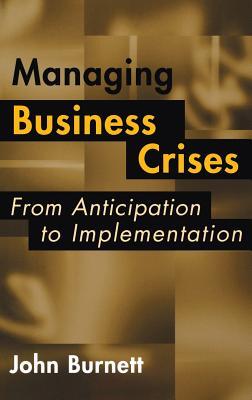 Managing Business Crises: From Anticipation to Implementation - Burnett, John James