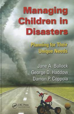 Managing Children in Disasters: Planning for Their Unique Needs - Bullock, Jane A., and Haddow, George, and Coppola, Damon P.