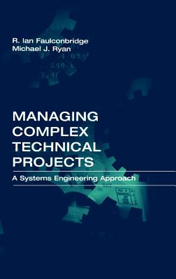 Managing Complex Technical Projects: A Systems Engineering Approach - Faulconbridge, R Ian, and Ryan, Michael J, and Faulconbridge, Ian R