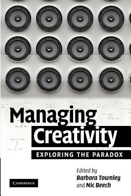 Managing Creativity: Exploring the Paradox - Townley, Barbara (Editor), and Beech, Nic, Professor (Editor)