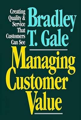 Managing Customer Value: Creating Quality and Service That Customers Can See - Gale, Bradley T