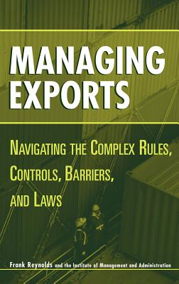 Managing Exports: Navigating the Complex Rules, Controls, Barriers, and Laws - Reynolds, Frank