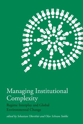 Managing Institutional Complexity: Regime Interplay and Global Environmental Change - Oberthur, Sebastian (Editor), and Stokke, Olav Schram (Editor)
